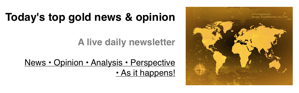 Linked access to Today's Top Gold News & Opinion - a live daily newsletter by USAGOLD